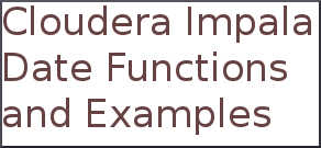 Commonly used Cloudera Impala Date Functions and Examples